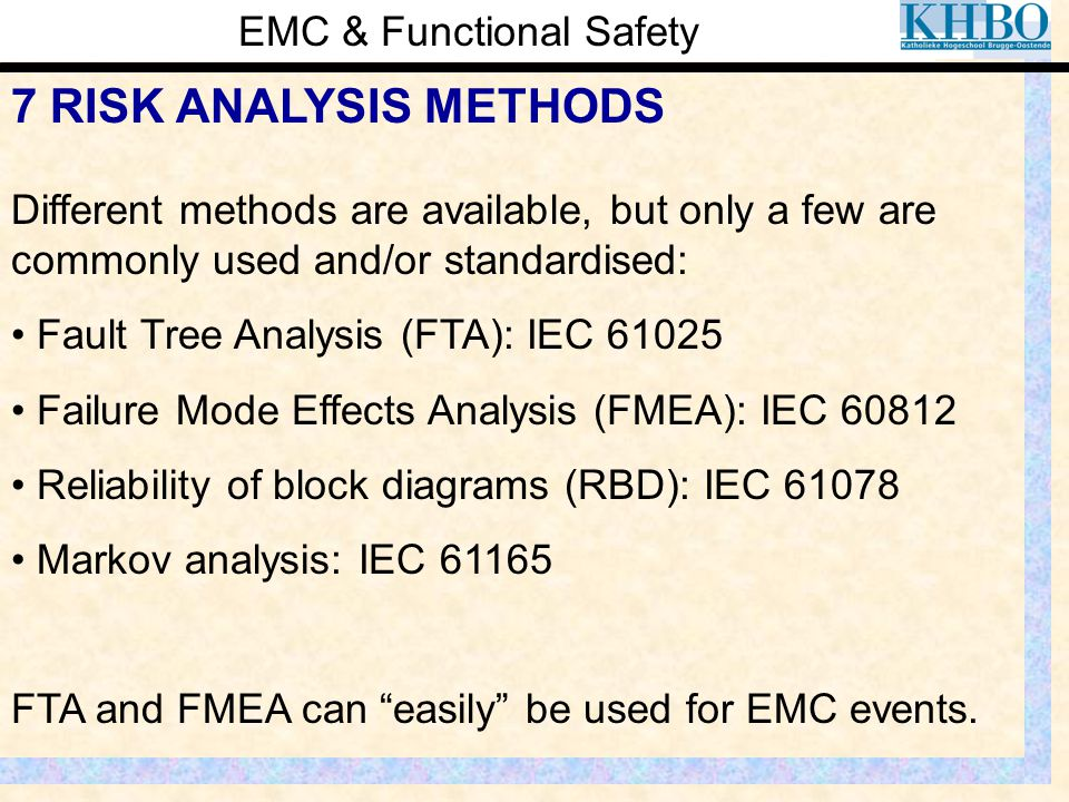 EMC & Functional Safety 7 RISK ANALYSIS METHODS Different methods are available, but only a few are commonly used and/or standardised: Fault Tree Anal