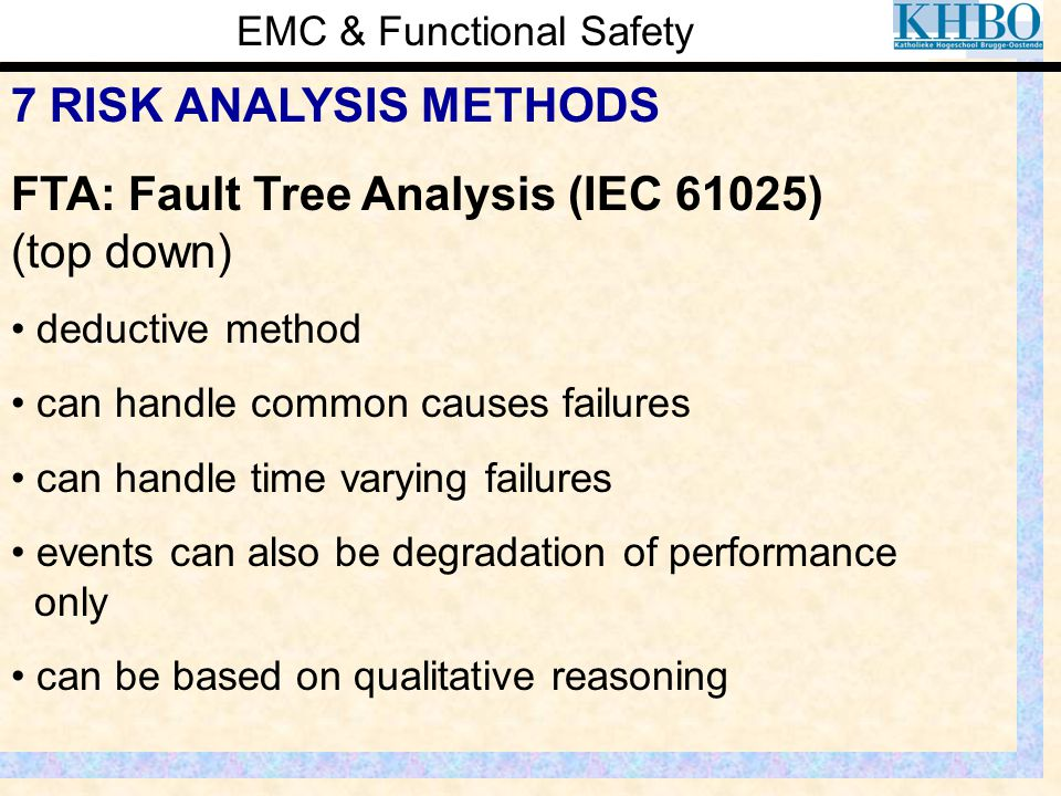 EMC & Functional Safety 7 RISK ANALYSIS METHODS FTA: Fault Tree Analysis (IEC 61025) (top down) deductive method can handle common causes failures can