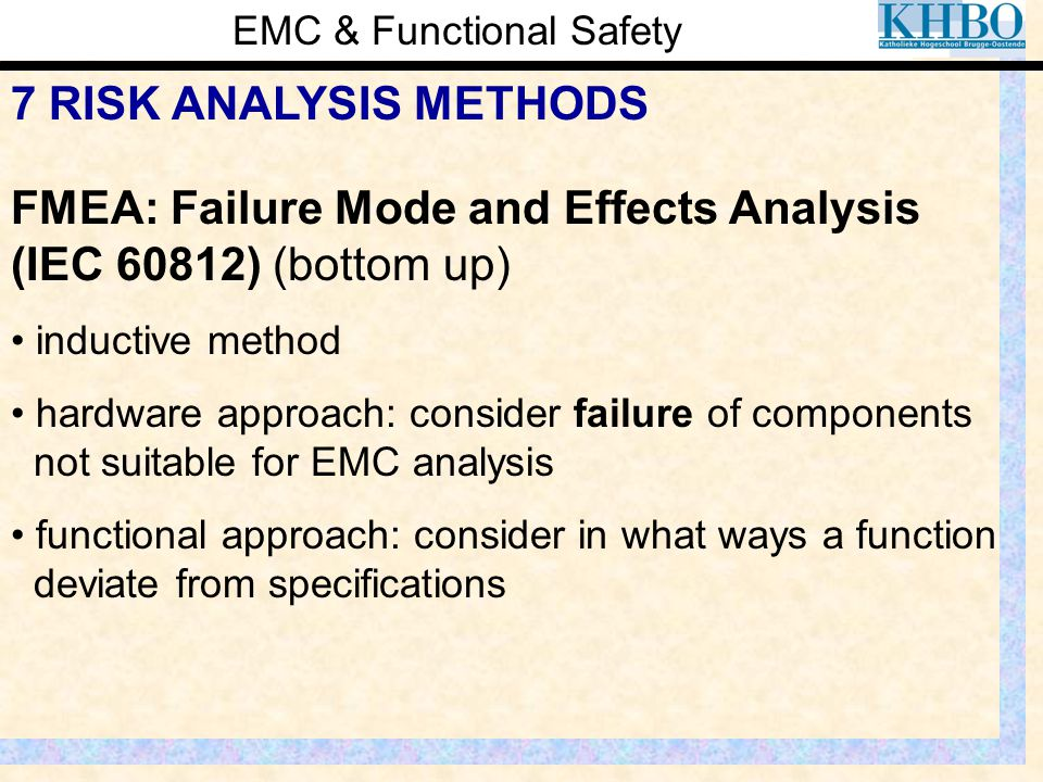 EMC & Functional Safety 7 RISK ANALYSIS METHODS FMEA: Failure Mode and Effects Analysis (IEC 60812) (bottom up) inductive method hardware approach: co
