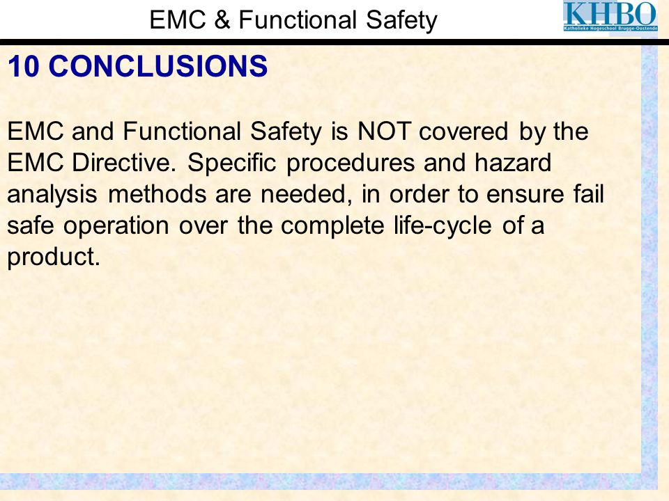 EMC & Functional Safety 10 CONCLUSIONS EMC and Functional Safety is NOT covered by the EMC Directive. Specific procedures and hazard analysis methods