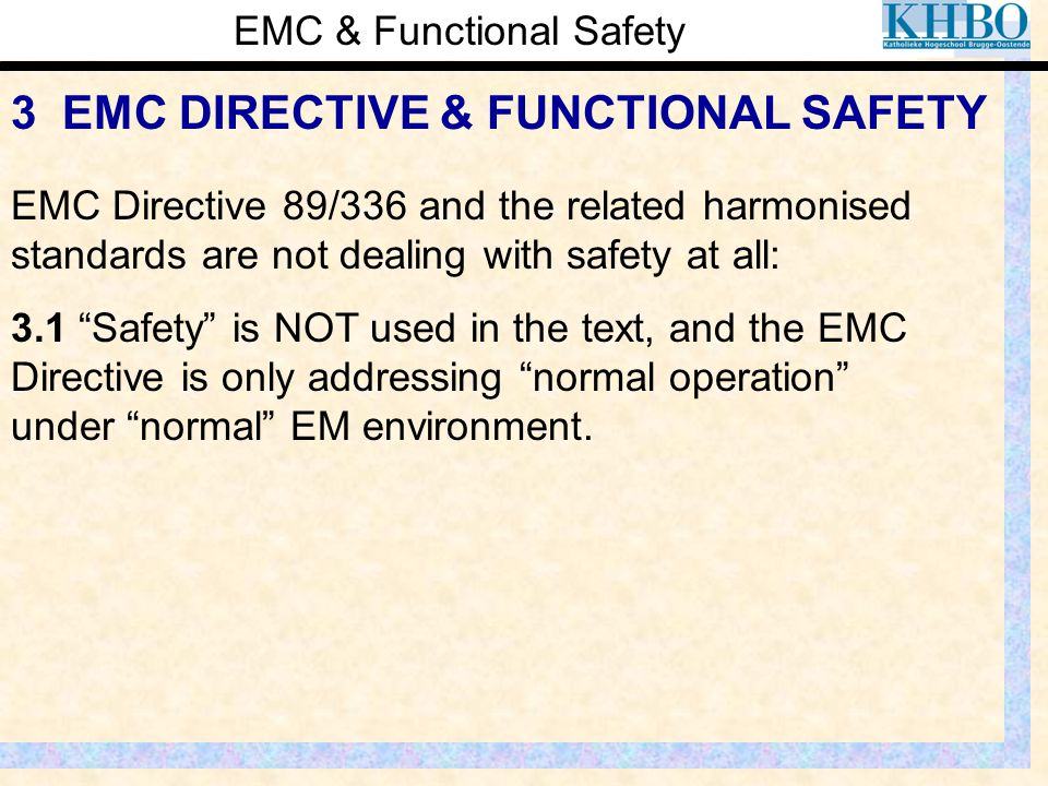 EMC & Functional Safety 3 EMC DIRECTIVE & FUNCTIONAL SAFETY EMC Directive 89/336 and the related harmonised standards are not dealing with safety at a