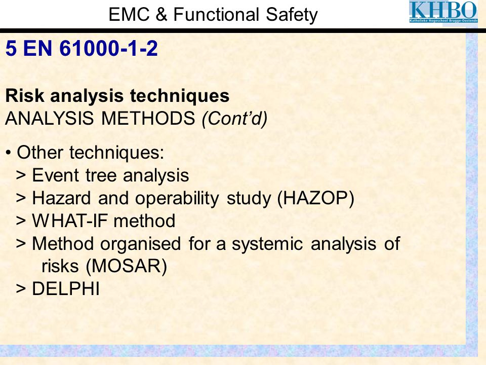 EMC & Functional Safety 5 EN 61000-1-2 Risk analysis techniques ANALYSIS METHODS (Cont'd) Other techniques: > Event tree analysis > Hazard and operabi
