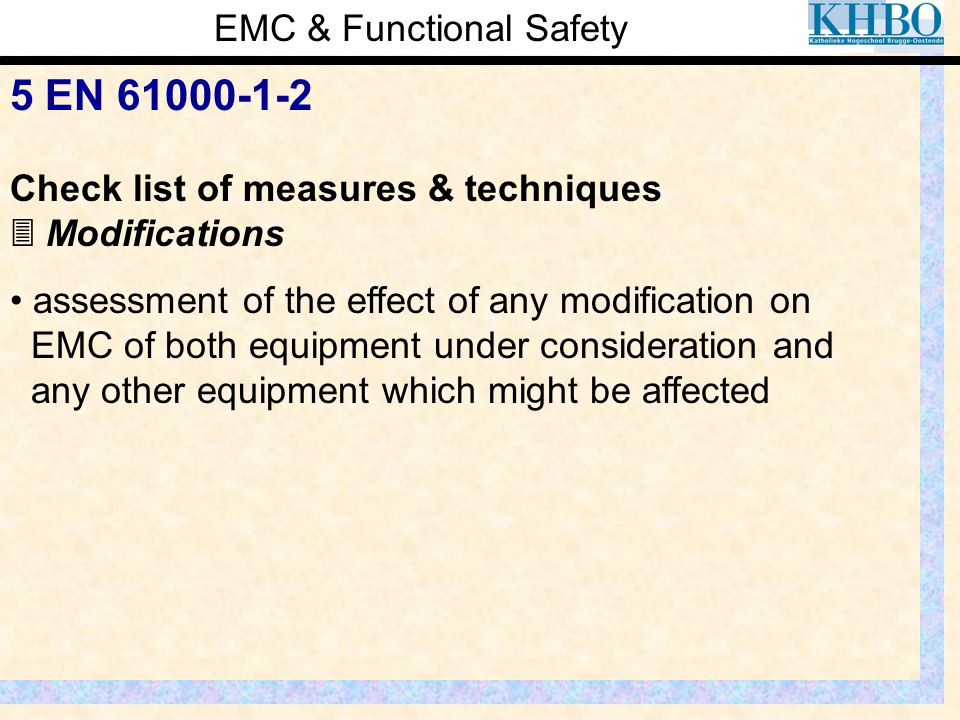 EMC & Functional Safety 5 EN 61000-1-2 Check list of measures & techniques  Modifications assessment of the effect of any modification on EMC of both