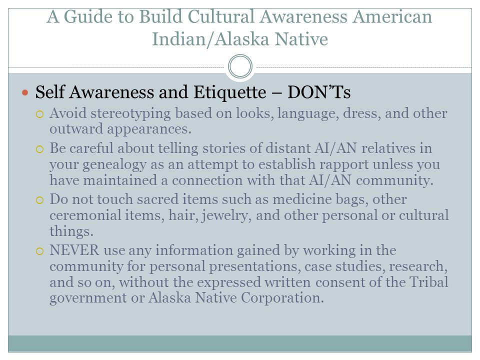 A Guide to Build Cultural Awareness American Indian/Alaska Native Self Awareness and Etiquette – DON'Ts  Avoid stereotyping based on looks, language, dress, and other outward appearances.
