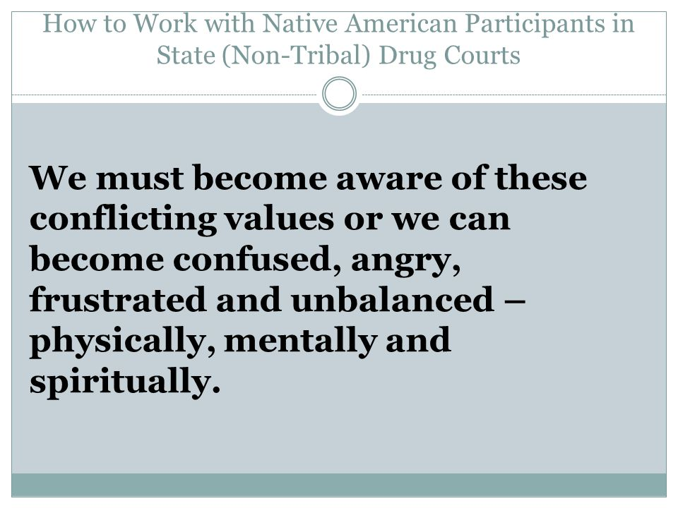 How to Work with Native American Participants in State (Non-Tribal) Drug Courts We must become aware of these conflicting values or we can become confused, angry, frustrated and unbalanced – physically, mentally and spiritually.