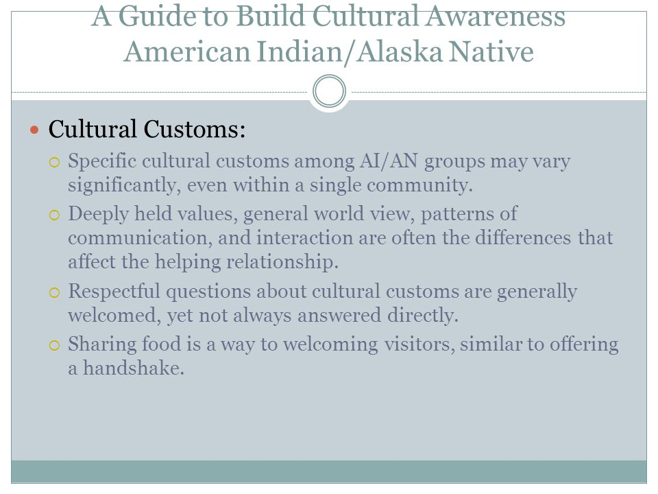 A Guide to Build Cultural Awareness American Indian/Alaska Native Cultural Customs:  Specific cultural customs among AI/AN groups may vary significantly, even within a single community.