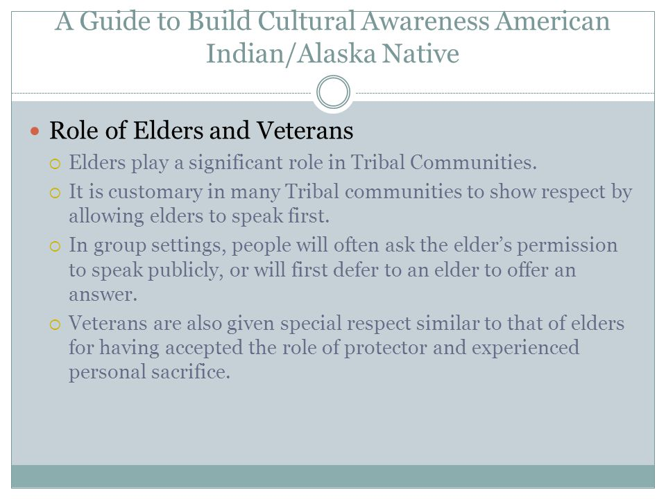 A Guide to Build Cultural Awareness American Indian/Alaska Native Role of Elders and Veterans  Elders play a significant role in Tribal Communities.