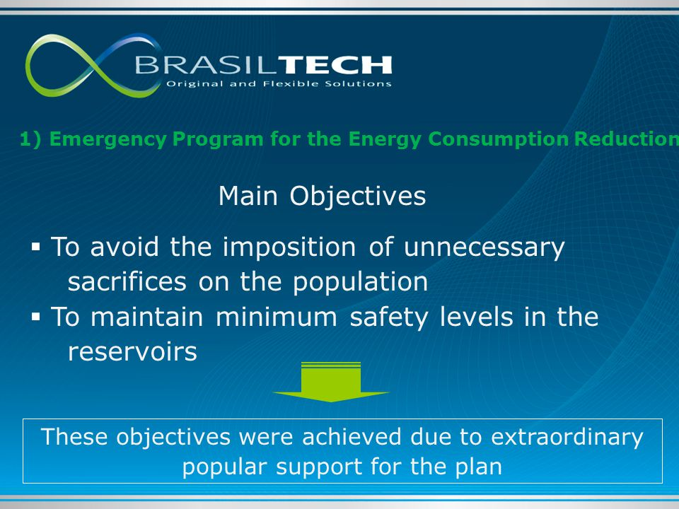 Main Objectives  To avoid the imposition of unnecessary sacrifices on the population  To maintain minimum safety levels in the reservoirs These objectives were achieved due to extraordinary popular support for the plan 1) Emergency Program for the Energy Consumption Reduction