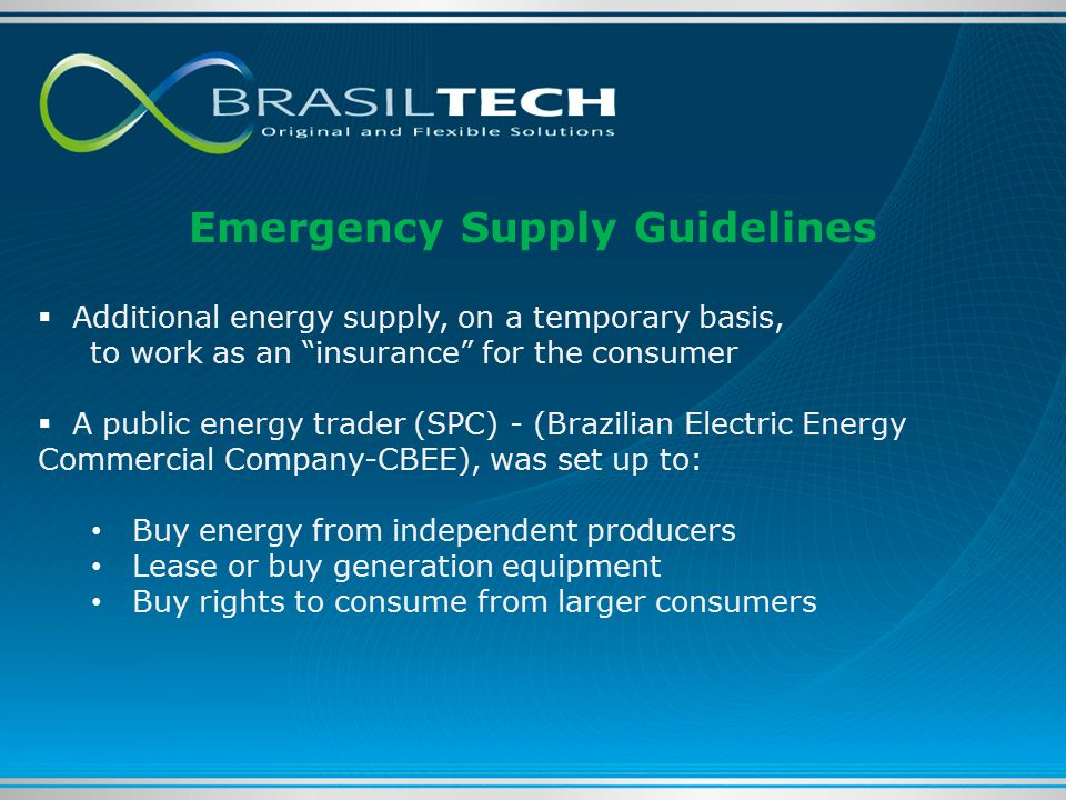 Emergency Supply Guidelines  Additional energy supply, on a temporary basis, to work as an insurance for the consumer  A public energy trader (SPC) - (Brazilian Electric Energy Commercial Company-CBEE), was set up to: Buy energy from independent producers Lease or buy generation equipment Buy rights to consume from larger consumers