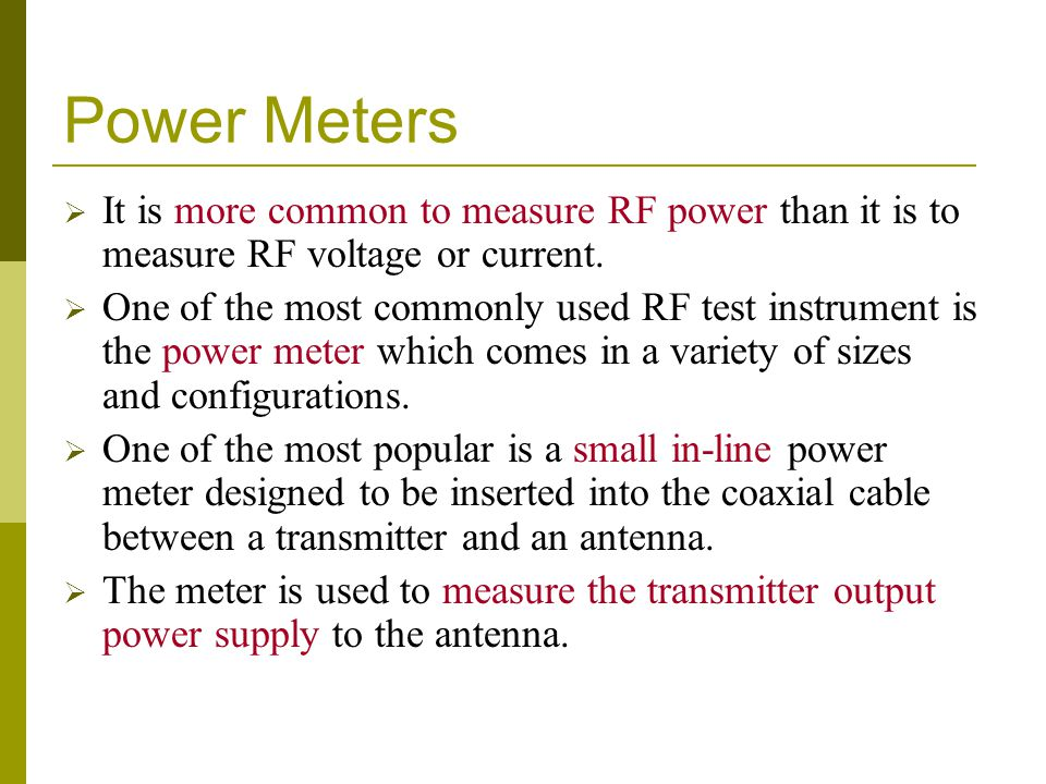 Power Meters  It is more common to measure RF power than it is to measure RF voltage or current.  One of the most commonly used RF test instrument i