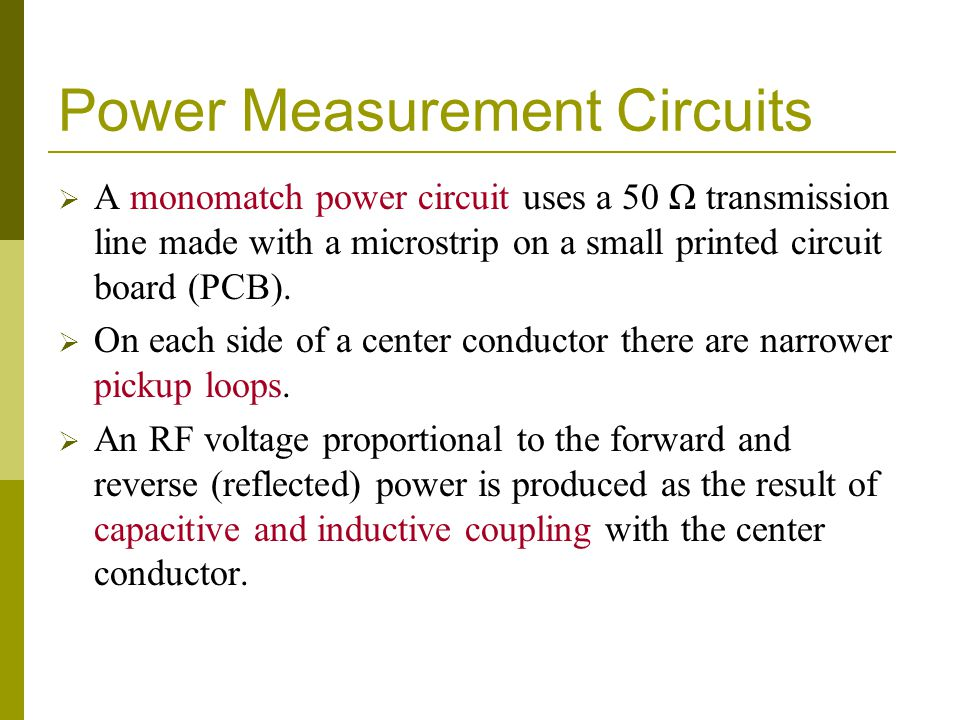 Power Measurement Circuits  A monomatch power circuit uses a 50 Ω transmission line made with a microstrip on a small printed circuit board (PCB). 