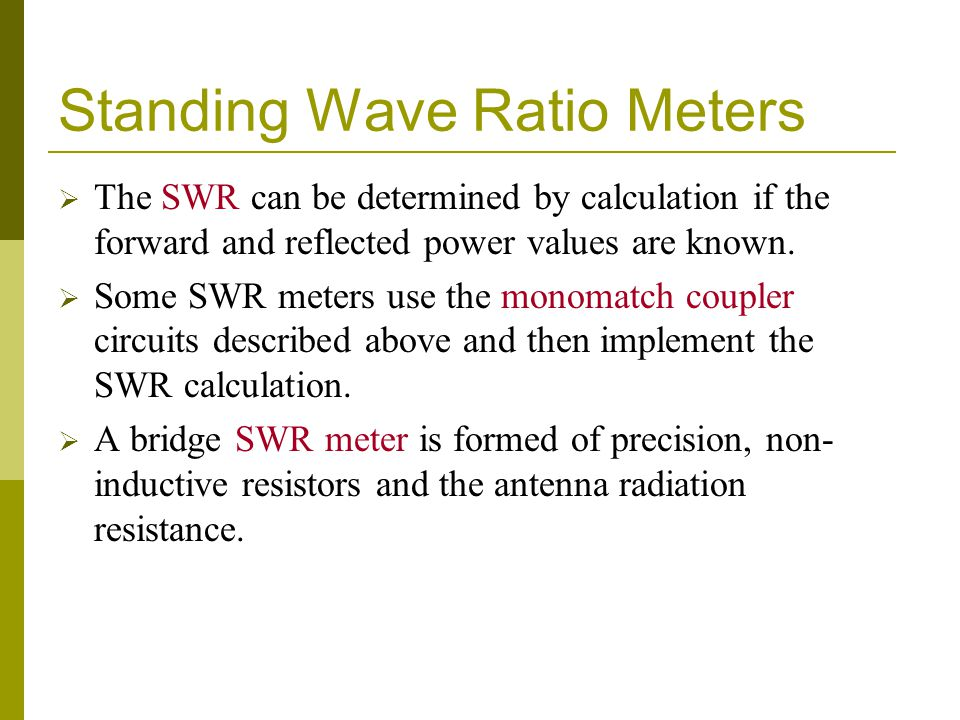 Standing Wave Ratio Meters  The SWR can be determined by calculation if the forward and reflected power values are known.  Some SWR meters use the m