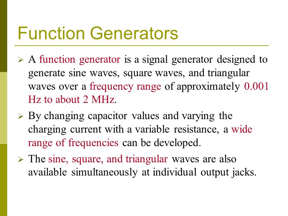 Function Generators  A function generator is a signal generator designed to generate sine waves, square waves, and triangular waves over a frequency