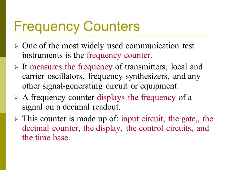 Frequency Counters  One of the most widely used communication test instruments is the frequency counter.  It measures the frequency of transmitters,
