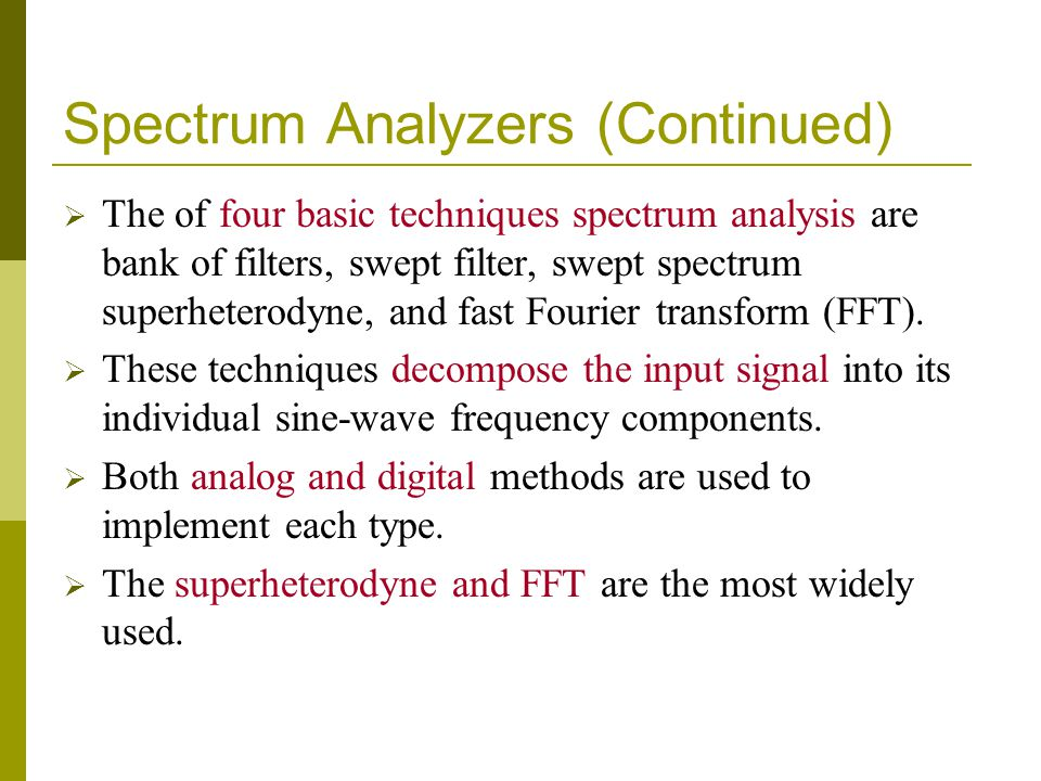 Spectrum Analyzers (Continued)  The of four basic techniques spectrum analysis are bank of filters, swept filter, swept spectrum superheterodyne, and