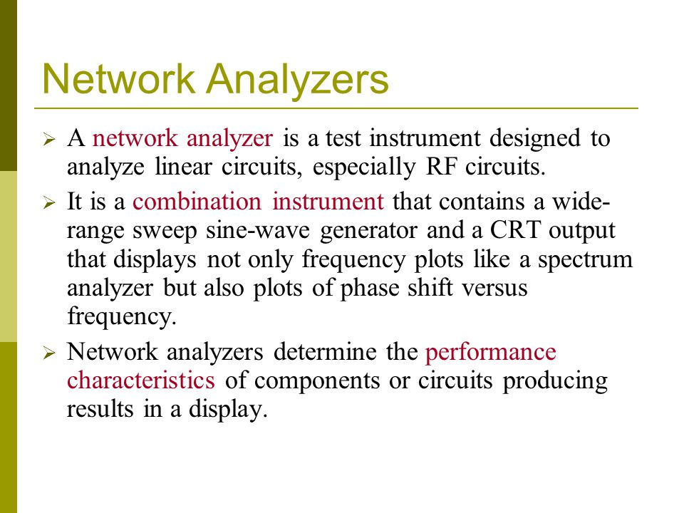 Network Analyzers  A network analyzer is a test instrument designed to analyze linear circuits, especially RF circuits.  It is a combination instrum