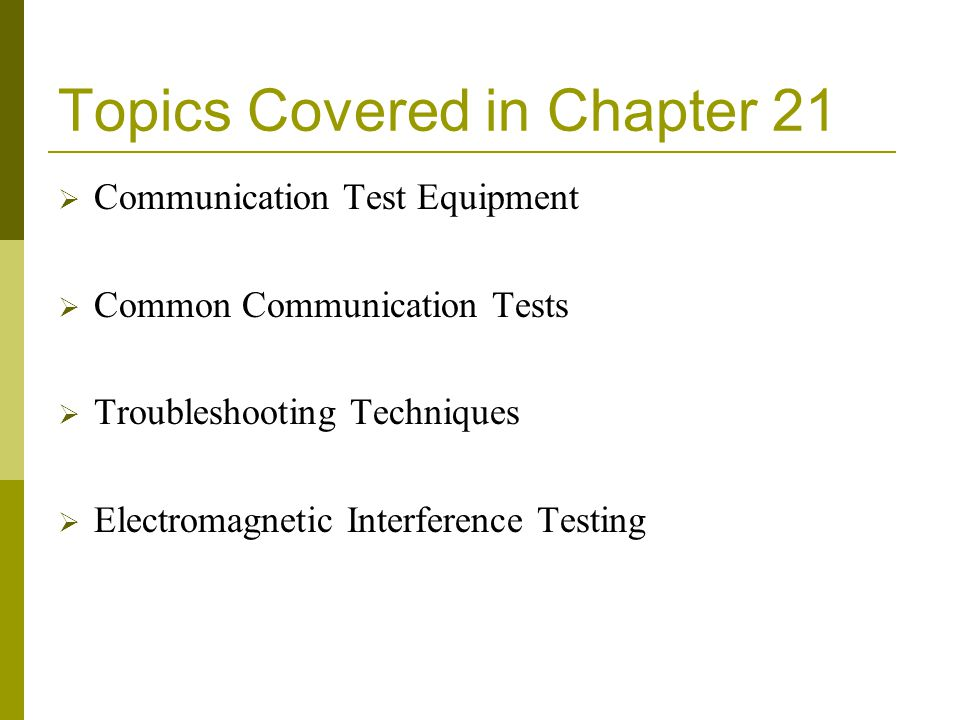 Topics Covered in Chapter 21  Communication Test Equipment  Common Communication Tests  Troubleshooting Techniques  Electromagnetic Interference T