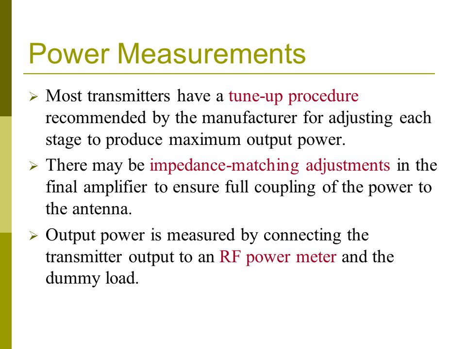 Power Measurements  Most transmitters have a tune-up procedure recommended by the manufacturer for adjusting each stage to produce maximum output pow