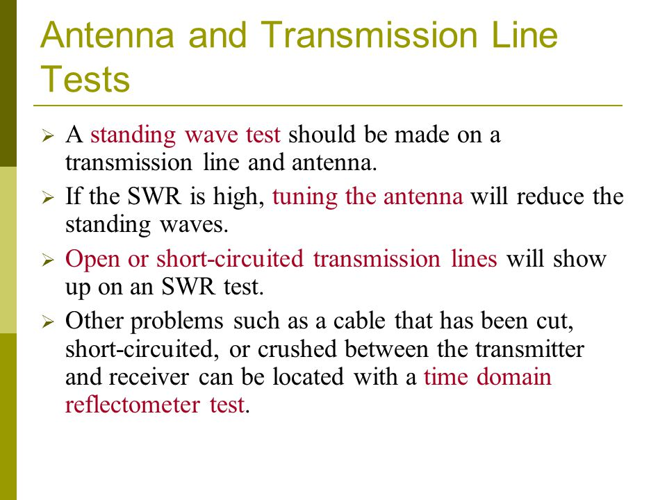 Antenna and Transmission Line Tests  A standing wave test should be made on a transmission line and antenna.  If the SWR is high, tuning the antenna