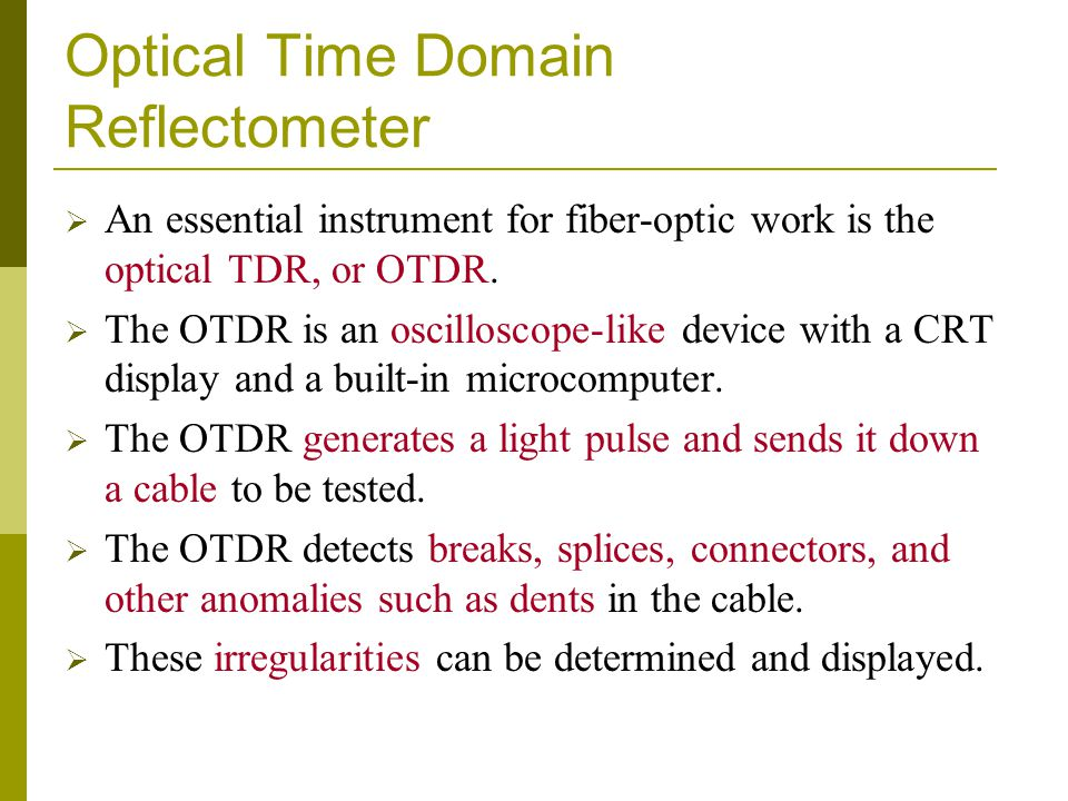 Optical Time Domain Reflectometer  An essential instrument for fiber-optic work is the optical TDR, or OTDR.  The OTDR is an oscilloscope-like devic