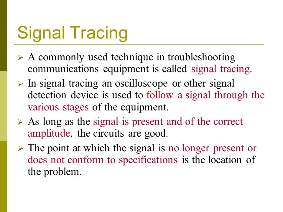 Signal Tracing  A commonly used technique in troubleshooting communications equipment is called signal tracing.  In signal tracing an oscilloscope o