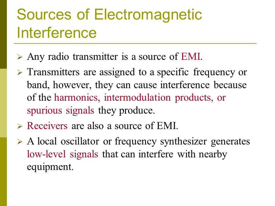 Sources of Electromagnetic Interference  Any radio transmitter is a source of EMI.  Transmitters are assigned to a specific frequency or band, howev