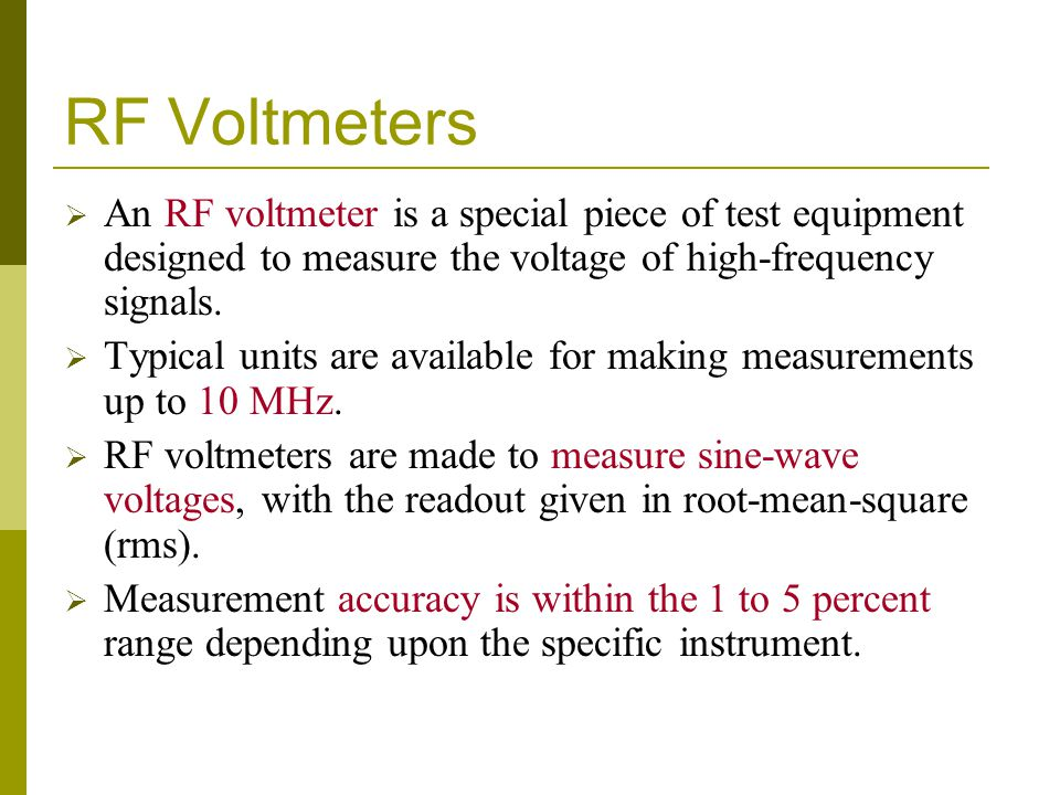 RF Voltmeters  An RF voltmeter is a special piece of test equipment designed to measure the voltage of high-frequency signals.  Typical units are av