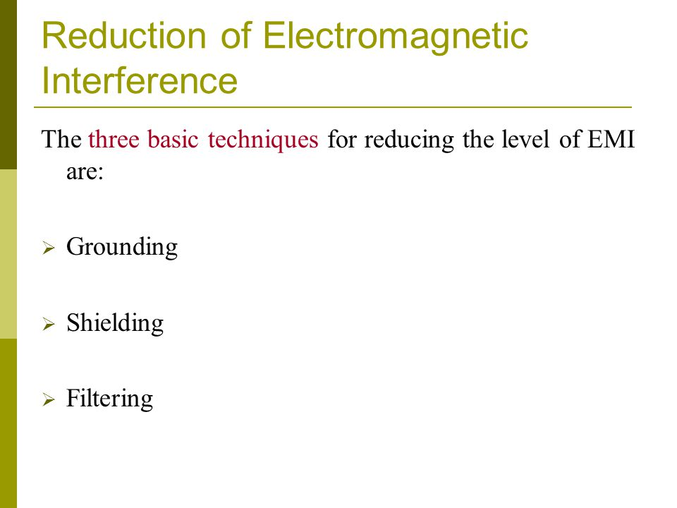 Reduction of Electromagnetic Interference The three basic techniques for reducing the level of EMI are:  Grounding  Shielding  Filtering