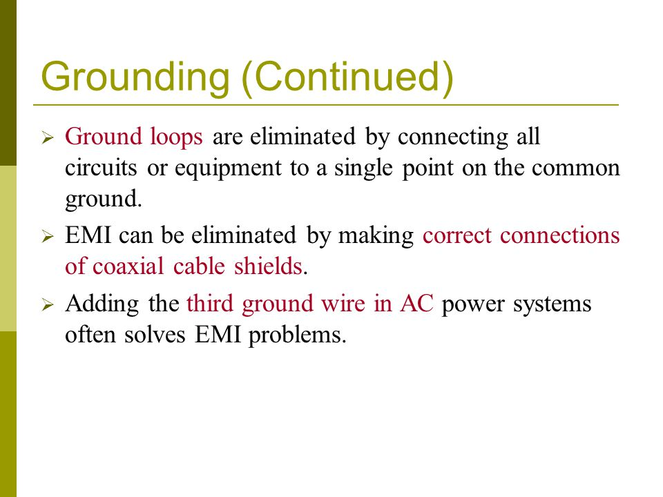 Grounding (Continued)  Ground loops are eliminated by connecting all circuits or equipment to a single point on the common ground.  EMI can be elimi