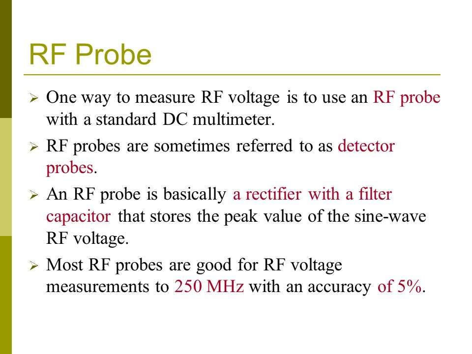 RF Probe  One way to measure RF voltage is to use an RF probe with a standard DC multimeter.  RF probes are sometimes referred to as detector probes