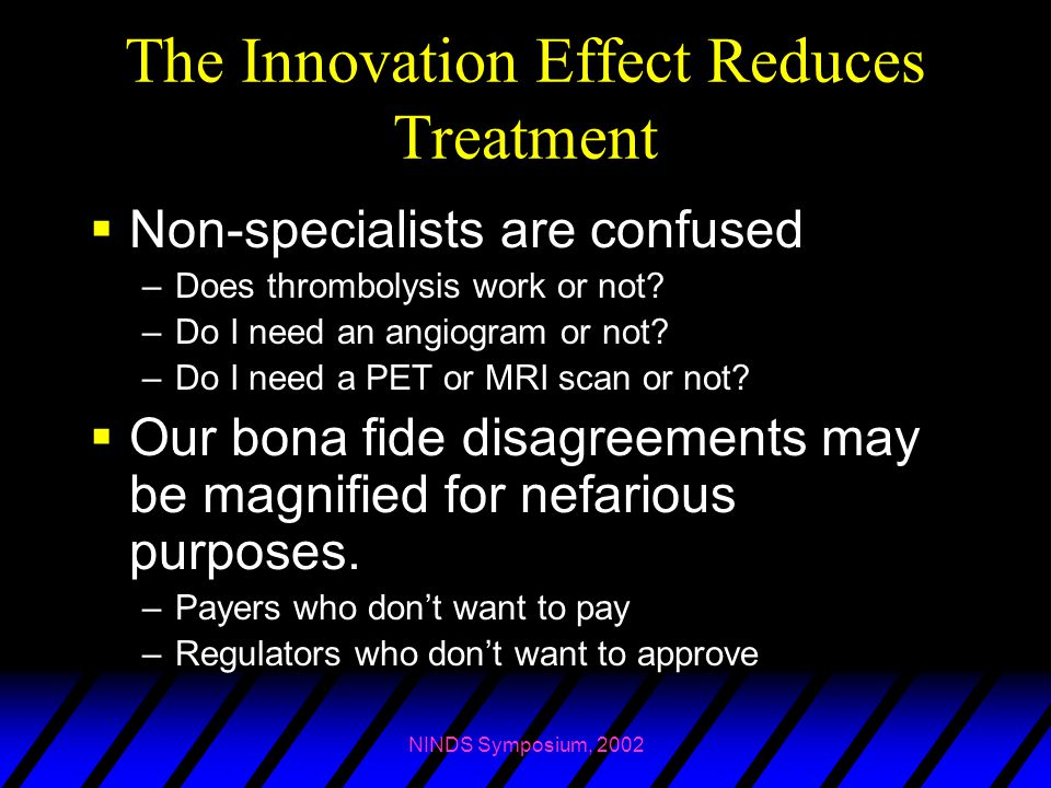 NINDS Symposium, 2002 The Innovation Effect Reduces Treatment  Non-specialists are confused –Does thrombolysis work or not? –Do I need an angiogram o