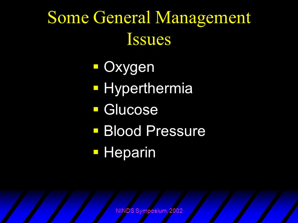 NINDS Symposium, 2002 Some General Management Issues  Oxygen  Hyperthermia  Glucose  Blood Pressure  Heparin