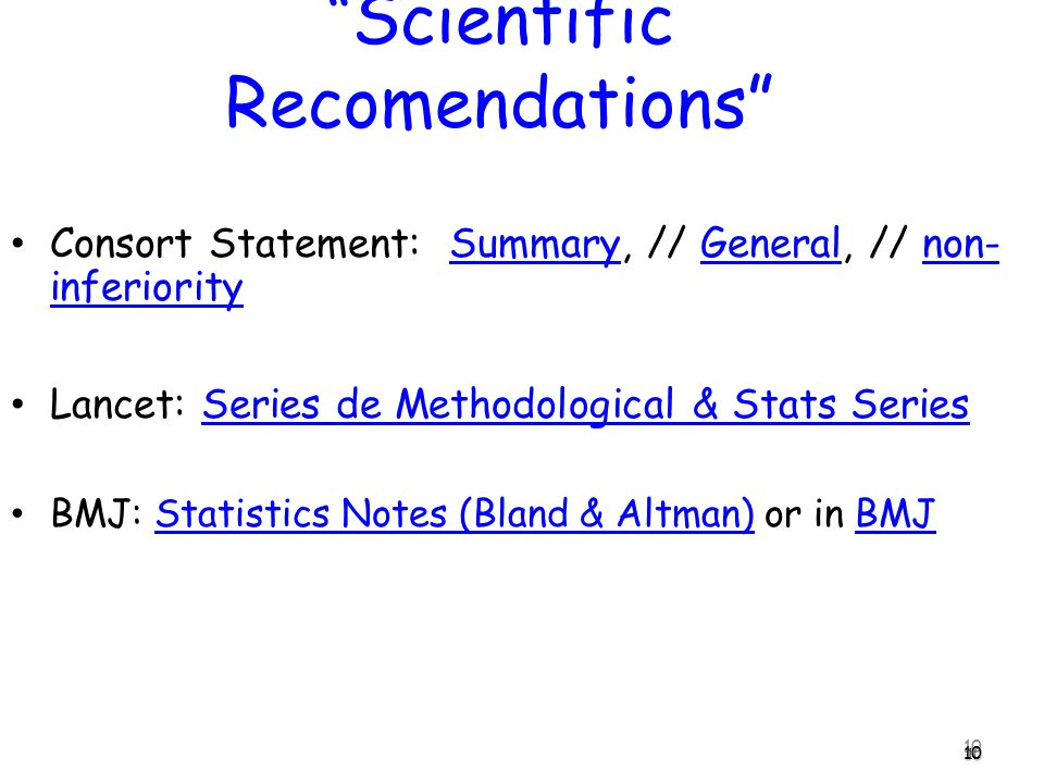 10 Consort Statement: Summary, // General, // non- inferioritySummaryGeneralnon- inferiority Lancet: Series de Methodological & Stats SeriesSeries de Methodological & Stats Series BMJ: Statistics Notes (Bland & Altman) or in BMJStatistics Notes (Bland & Altman)BMJ10 Scientific Recomendations