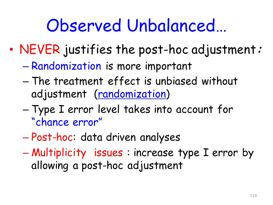 119 Observed Unbalanced… NEVER justifies the post-hoc adjustment: – Randomization is more important – The treatment effect is unbiased without adjustment (randomization) – Type I error level takes into account for chance error – Post-hoc: data driven analyses – Multiplicity issues : increase type I error by allowing a post-hoc adjustment