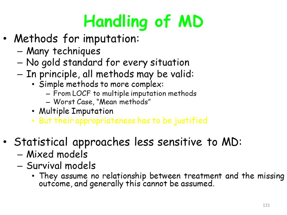 131 Handling of MD Methods for imputation: – Many techniques – No gold standard for every situation – In principle, all methods may be valid: Simple methods to more complex: – From LOCF to multiple imputation methods – Worst Case, Mean methods Multiple Imputation But their appropriateness has to be justified Statistical approaches less sensitive to MD: – Mixed models – Survival models They assume no relationship between treatment and the missing outcome, and generally this cannot be assumed.