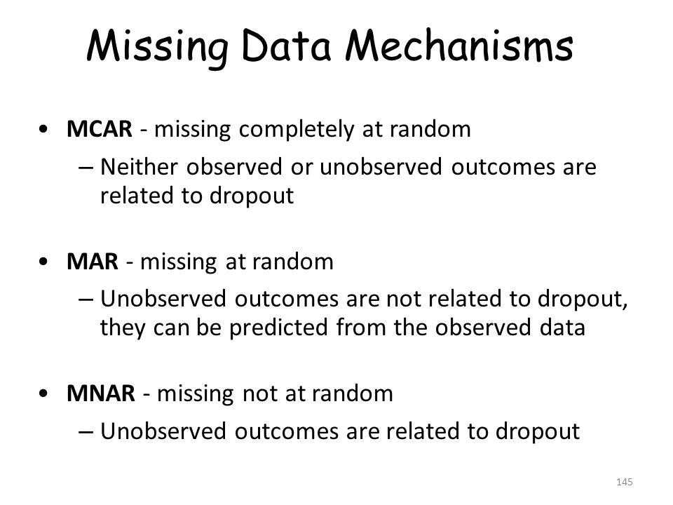 MCAR - missing completely at random – Neither observed or unobserved outcomes are related to dropout MAR - missing at random – Unobserved outcomes are not related to dropout, they can be predicted from the observed data MNAR - missing not at random – Unobserved outcomes are related to dropout Missing Data Mechanisms 145