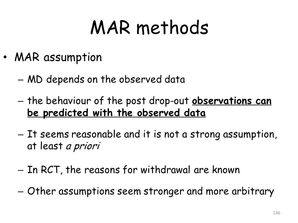 MAR methods MAR assumption – MD depends on the observed data – the behaviour of the post drop-out observations can be predicted with the observed data – It seems reasonable and it is not a strong assumption, at least a priori – In RCT, the reasons for withdrawal are known – Other assumptions seem stronger and more arbitrary 146