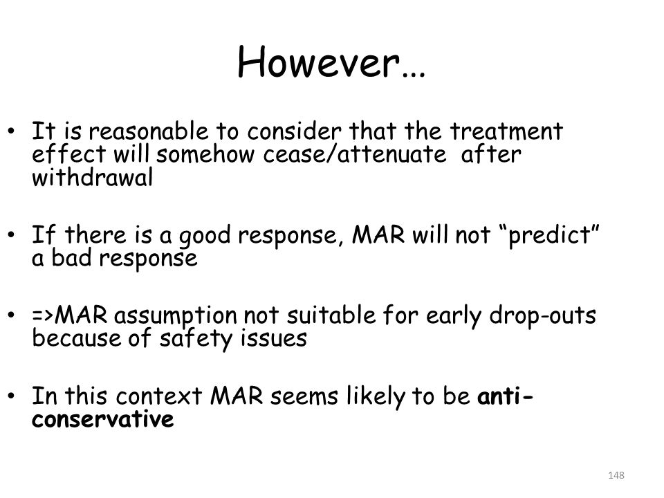 However… It is reasonable to consider that the treatment effect will somehow cease/attenuate after withdrawal If there is a good response, MAR will not predict a bad response =>MAR assumption not suitable for early drop-outs because of safety issues In this context MAR seems likely to be anti- conservative 148