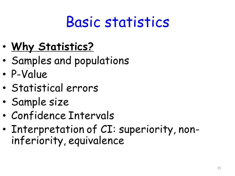 15 Basic statistics Why Statistics? Samples and populations P-Value Statistical errors Sample size Confidence Intervals Interpretation of CI: superior