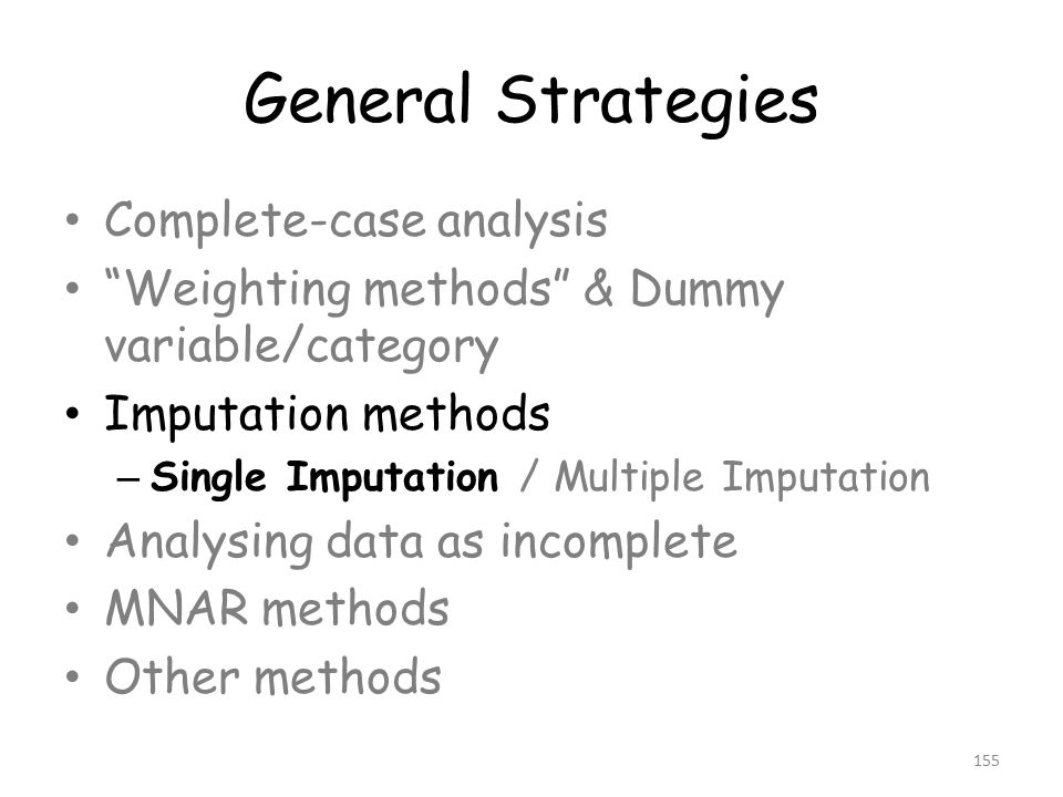 General Strategies Complete-case analysis Weighting methods & Dummy variable/category Imputation methods – Single Imputation / Multiple Imputation Analysing data as incomplete MNAR methods Other methods 155