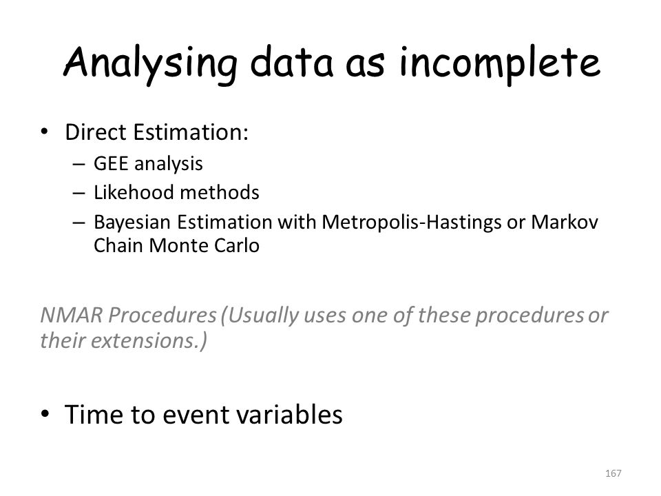 Analysing data as incomplete Direct Estimation: – GEE analysis – Likehood methods – Bayesian Estimation with Metropolis-Hastings or Markov Chain Monte Carlo NMAR Procedures (Usually uses one of these procedures or their extensions.) Time to event variables 167