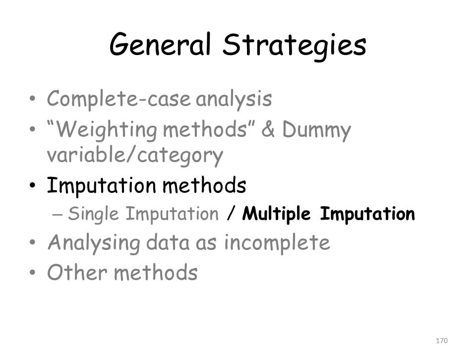 General Strategies Complete-case analysis Weighting methods & Dummy variable/category Imputation methods – Single Imputation / Multiple Imputation Analysing data as incomplete Other methods 170