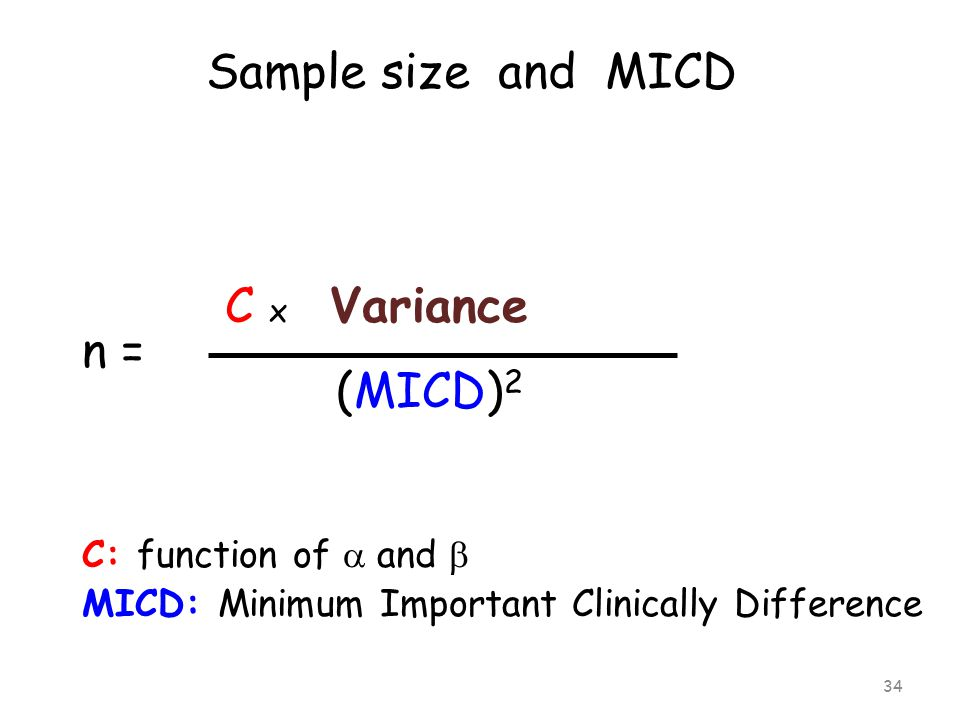 34 Sample size and MICD C x Variance n = (MICD) 2 C: function of  and  MICD: Minimum Important Clinically Difference