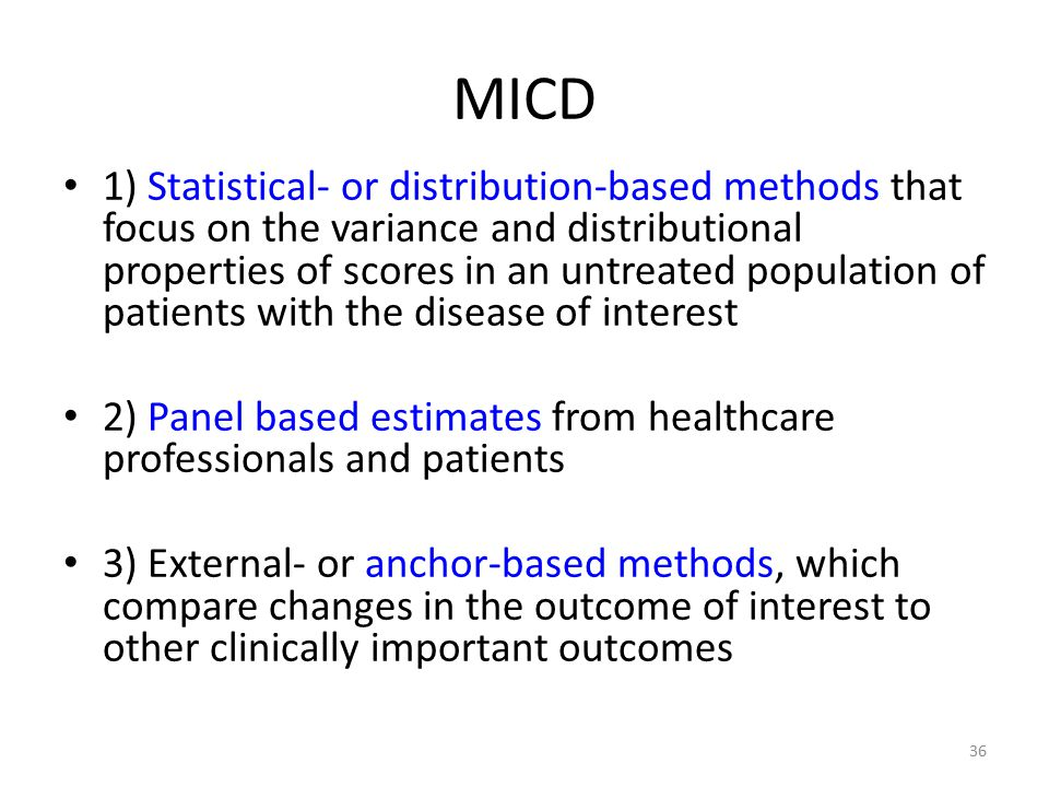MICD 1) Statistical- or distribution-based methods that focus on the variance and distributional properties of scores in an untreated population of patients with the disease of interest 2) Panel based estimates from healthcare professionals and patients 3) External- or anchor-based methods, which compare changes in the outcome of interest to other clinically important outcomes 36