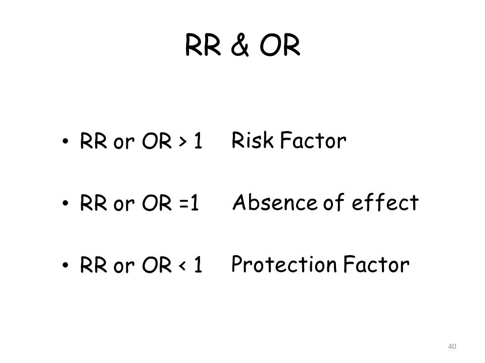 40 RR & OR RR or OR > 1 RR or OR =1 RR or OR < 1 Risk Factor Absence of effect Protection Factor