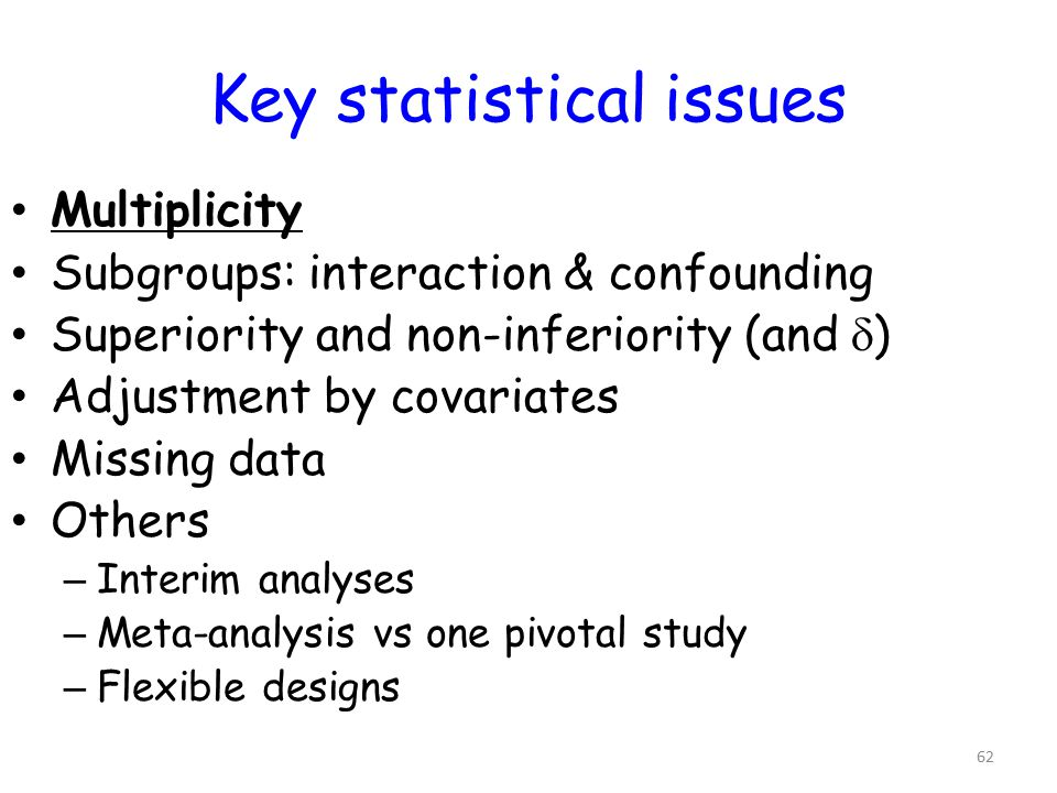 62 Key statistical issues Multiplicity Subgroups: interaction & confounding Superiority and non-inferiority (and  ) Adjustment by covariates Missing data Others – Interim analyses – Meta-analysis vs one pivotal study – Flexible designs