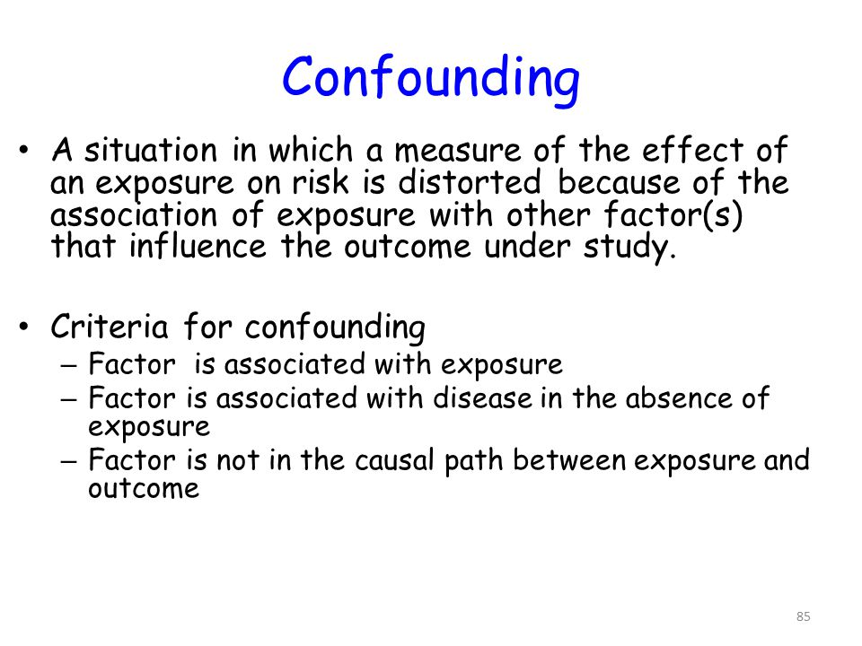 Confounding A situation in which a measure of the effect of an exposure on risk is distorted because of the association of exposure with other factor(s) that influence the outcome under study.