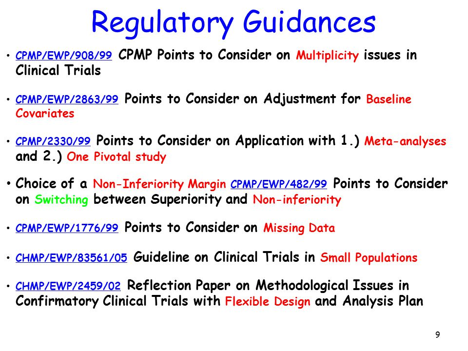 9 CPMP/EWP/908/99 CPMP Points to Consider on Multiplicity issues in Clinical Trials CPMP/EWP/908/99 CPMP/EWP/2863/99 Points to Consider on Adjustment for Baseline Covariates CPMP/EWP/2863/99 CPMP/2330/99 Points to Consider on Application with 1.) Meta-analyses and 2.) One Pivotal study CPMP/2330/99 Choice of a Non-Inferiority Margin CPMP/EWP/482/99 Points to Consider on Switching between Superiority and Non-inferiority CPMP/EWP/482/99 CPMP/EWP/1776/99 Points to Consider on Missing Data CPMP/EWP/1776/99 CHMP/EWP/83561/05 Guideline on Clinical Trials in Small Populations CHMP/EWP/83561/05 CHMP/EWP/2459/02 Reflection Paper on Methodological Issues in Confirmatory Clinical Trials with Flexible Design and Analysis Plan CHMP/EWP/2459/02 Regulatory Guidances
