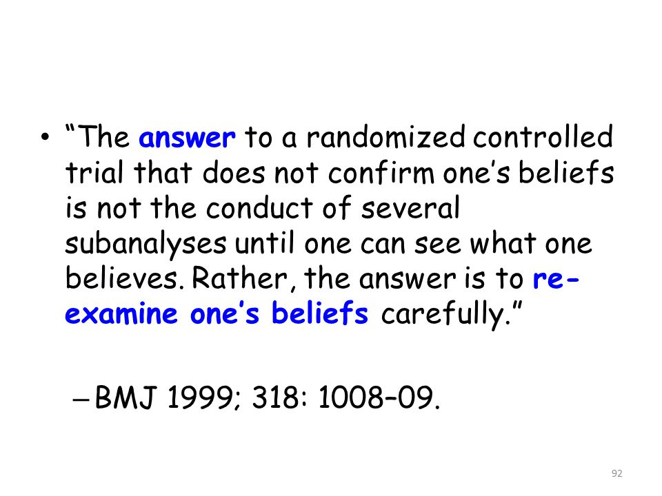 92 The answer to a randomized controlled trial that does not confirm one's beliefs is not the conduct of several subanalyses until one can see what one believes.