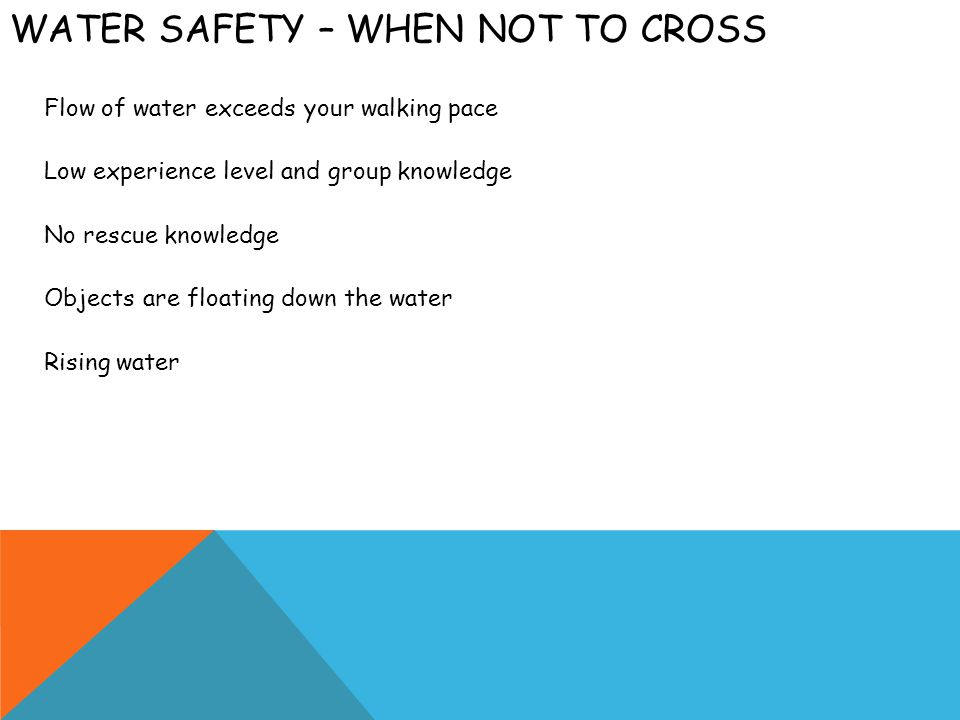 WATER SAFETY – WHEN NOT TO CROSS Flow of water exceeds your walking pace Low experience level and group knowledge No rescue knowledge Objects are floa
